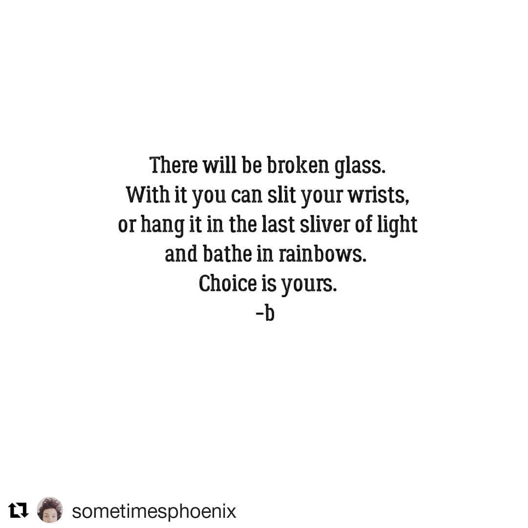 Poem: There will be broken glass. With it, you can slit your wrists, or hang it in the last sliver of light and bathe in rainbows. Choice is yours. - b.