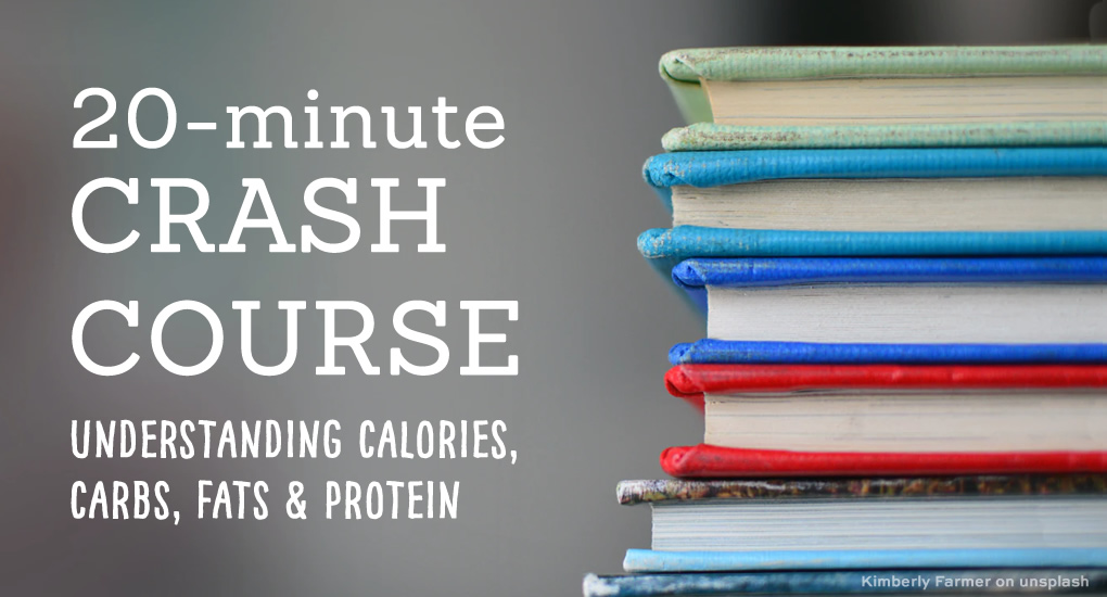 20-minute crash course, understanding calories, carbs, fats + protein