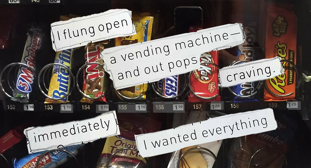I flung open a vending machine and out pops craving. suddenly, i wanted everything.